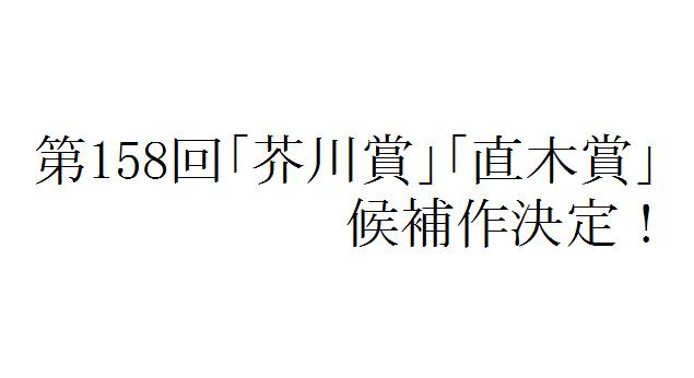 第158回「芥川賞」「直木賞」候補作決まる